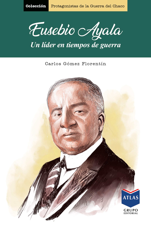 Eusebio Ayala, un líder en tiempos de guerra