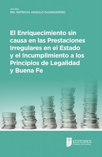 El Enriquecimiento sin causa en las Prestaciones Irregulares en el Estado y el Incumplimiento a los Principios de Legalidad y Buena Fe