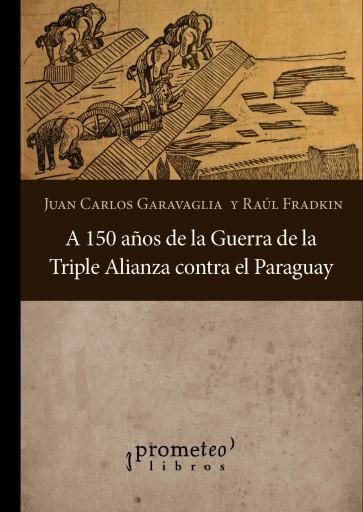 A 150 años de la guerra de la Triple Alianza contra el Paraguay GARAVAGLIA, JUAN CARLOS , FRADKIN, RAUL (COMPILADORES)
