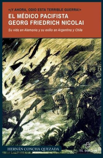 «¡Y ahora, odio esta terrible guerra!». El médico pacifista Georg Friedrich Nicolai (1874-1964). Su vida en Alemania y su exilio en Argentin