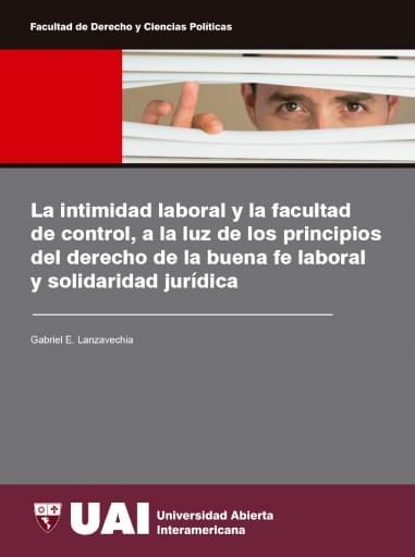 La intimidad laboral y la facultad de control, a la luz de los principios del derecho de la buena fe laboral y solidaridad jurídica